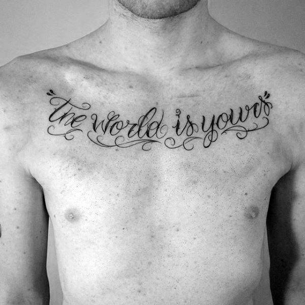 Guys The World Is Yours Upper Chest Quote Script Tattoo Ideas