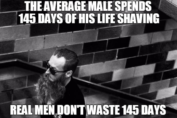 The Average Male Spends 145 Days Of His Life Shaving Real Men Dont Waste 145 Days Beard Meme